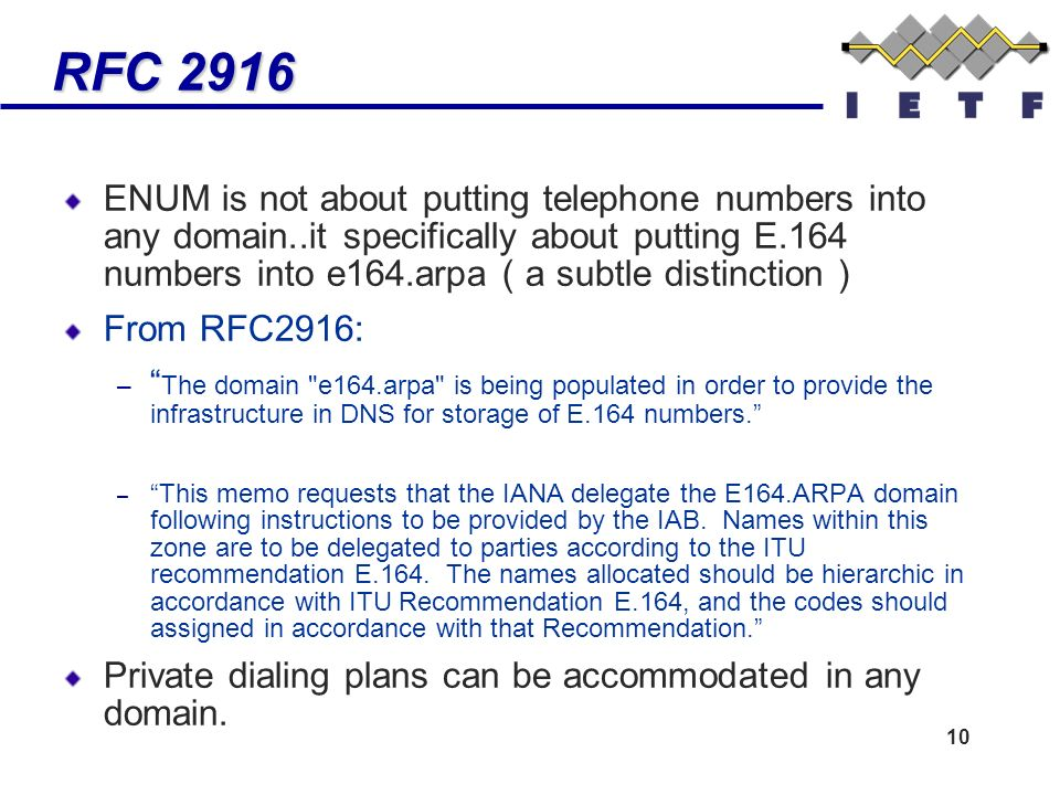 10 RFC 2916 RFC 2916 ENUM is not about putting telephone numbers into any domain..it specifically about putting E.164 numbers into e164.arpa ( a subtle distinction ) From RFC2916: – The domain e164.arpa is being populated in order to provide the infrastructure in DNS for storage of E.164 numbers.