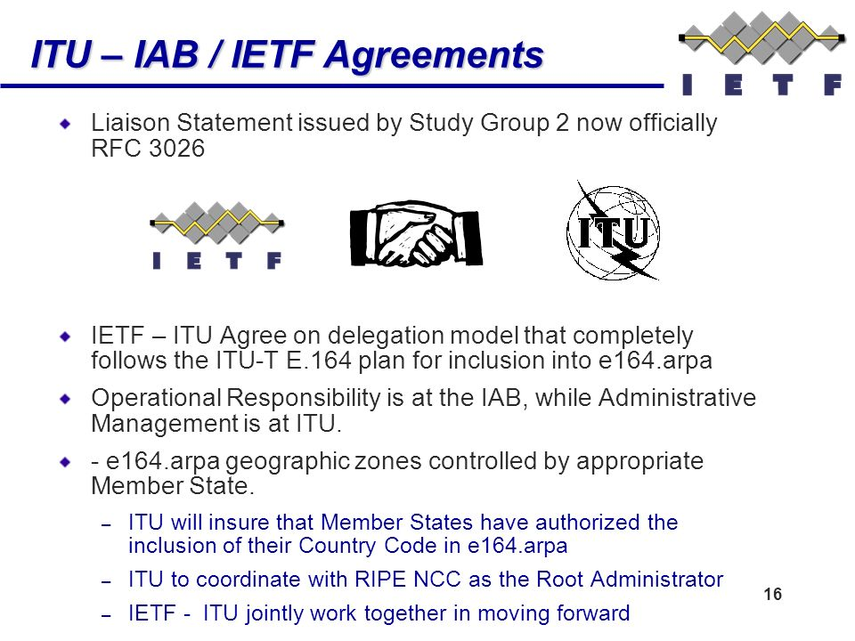16 ITU – IAB / IETF Agreements Liaison Statement issued by Study Group 2 now officially RFC 3026 IETF – ITU Agree on delegation model that completely