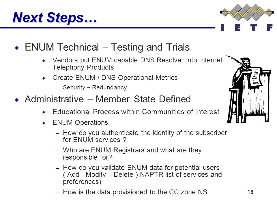 18 Next Steps… ENUM Technical – Testing and Trials Vendors put ENUM capable DNS Resolver into Internet Telephony Products Create ENUM / DNS Operational Metrics – Security – Redundancy Administrative – Member State Defined Educational Process within Communities of Interest ENUM Operations – How do you authenticate the identity of the subscriber for ENUM services .