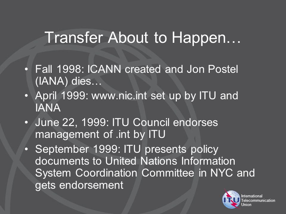 International Telecommunication Union Transfer About to Happen… Fall 1998: ICANN created and Jon Postel (IANA) dies… April 1999: www.nic.int set up by ITU and IANA June 22, 1999: ITU Council endorses management of.int by ITU September 1999: ITU presents policy documents to United Nations Information System Coordination Committee in NYC and gets endorsement