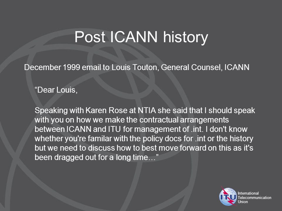 International Telecommunication Union Post ICANN history December 1999 email to Louis Touton, General Counsel, ICANN Dear Louis, Speaking with Karen Rose at NTIA she said that I should speak with you on how we make the contractual arrangements between ICANN and ITU for management of.int.
