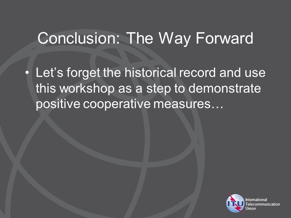 International Telecommunication Union Conclusion: The Way Forward Lets forget the historical record and use this workshop as a step to demonstrate positive cooperative measures…