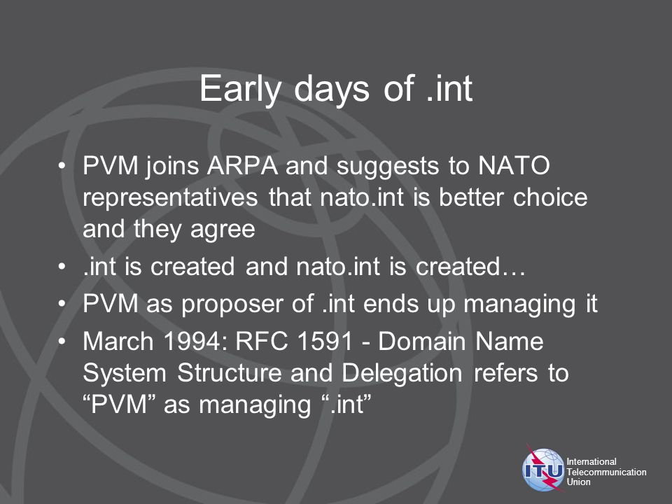 International Telecommunication Union Early days of.int PVM joins ARPA and suggests to NATO representatives that nato.int is better choice and they agree.int is created and nato.int is created… PVM as proposer of.int ends up managing it March 1994: RFC 1591 - Domain Name System Structure and Delegation refers to PVM as managing.int