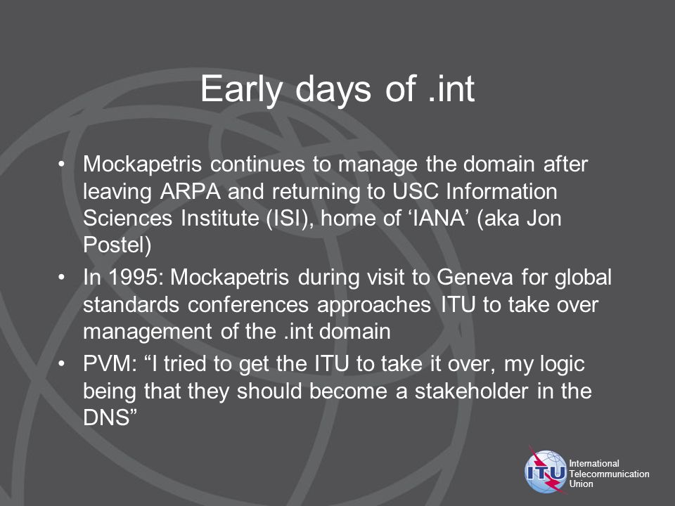 International Telecommunication Union Early days of.int Mockapetris continues to manage the domain after leaving ARPA and returning to USC Information