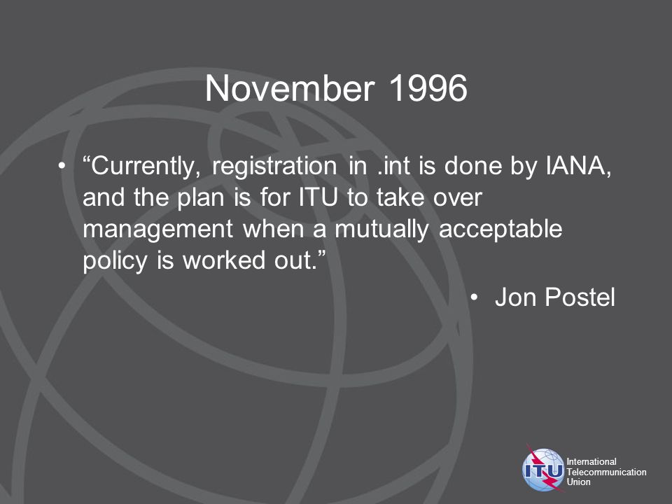 International Telecommunication Union November 1996 Currently, registration in.int is done by IANA, and the plan is for ITU to take over management wh