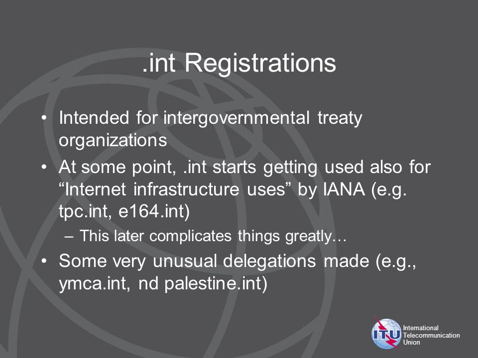International Telecommunication Union.int Registrations Intended for intergovernmental treaty organizations At some point,.int starts getting used also for Internet infrastructure uses by IANA (e.g.