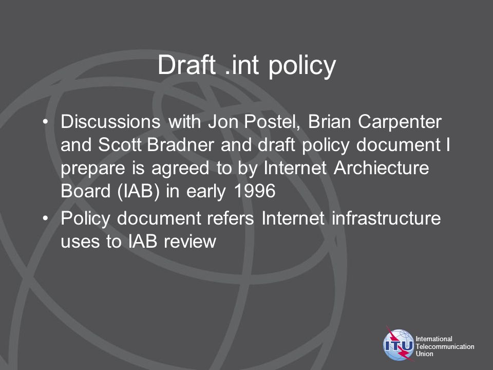 International Telecommunication Union Draft.int policy Discussions with Jon Postel, Brian Carpenter and Scott Bradner and draft policy document I prepare is agreed to by Internet Archiecture Board (IAB) in early 1996 Policy document refers Internet infrastructure uses to IAB review