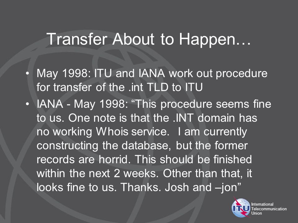 International Telecommunication Union Transfer About to Happen… May 1998: ITU and IANA work out procedure for transfer of the.int TLD to ITU IANA - Ma