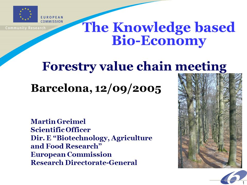 1 The Knowledge based Bio-Economy Forestry value chain meeting Barcelona, 12/09/2005 Martin Greimel Scientific Officer Dir. E Biotechnology, Agricultu