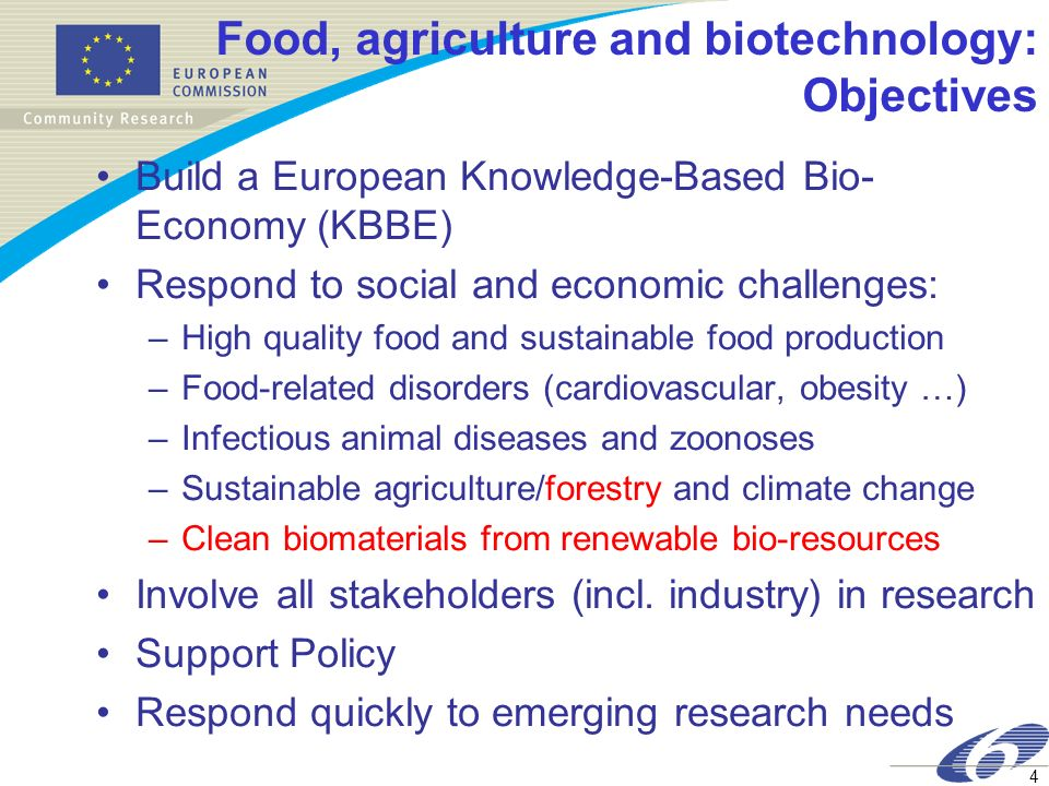 4 Food, agriculture and biotechnology: Objectives Build a European Knowledge-Based Bio- Economy (KBBE) Respond to social and economic challenges: –Hig