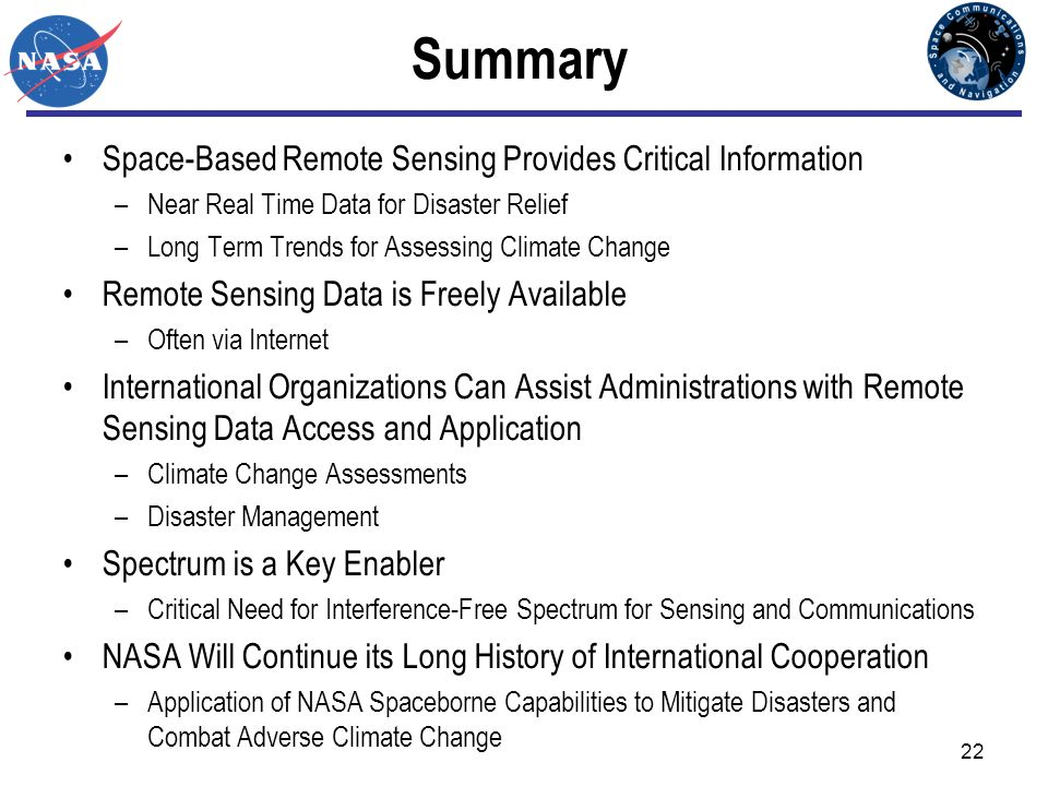 22 Summary Space-Based Remote Sensing Provides Critical Information –Near Real Time Data for Disaster Relief –Long Term Trends for Assessing Climate C