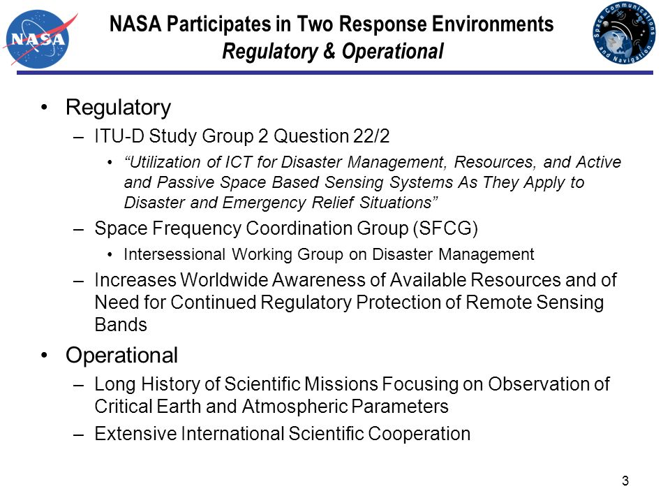 3 NASA Participates in Two Response Environments Regulatory & Operational Regulatory –ITU-D Study Group 2 Question 22/2 Utilization of ICT for Disaster Management, Resources, and Active and Passive Space Based Sensing Systems As They Apply to Disaster and Emergency Relief Situations –Space Frequency Coordination Group (SFCG) Intersessional Working Group on Disaster Management –Increases Worldwide Awareness of Available Resources and of Need for Continued Regulatory Protection of Remote Sensing Bands Operational –Long History of Scientific Missions Focusing on Observation of Critical Earth and Atmospheric Parameters –Extensive International Scientific Cooperation