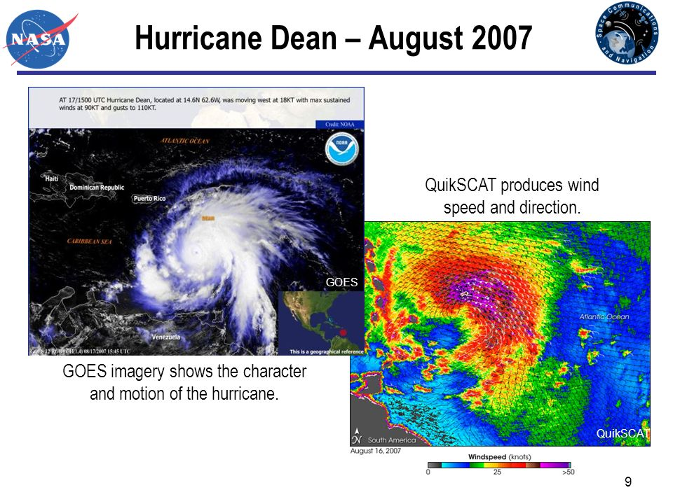 9 Hurricane Dean – August 2007 QuikSCAT GOES GOES imagery shows the character and motion of the hurricane. QuikSCAT produces wind speed and direction.