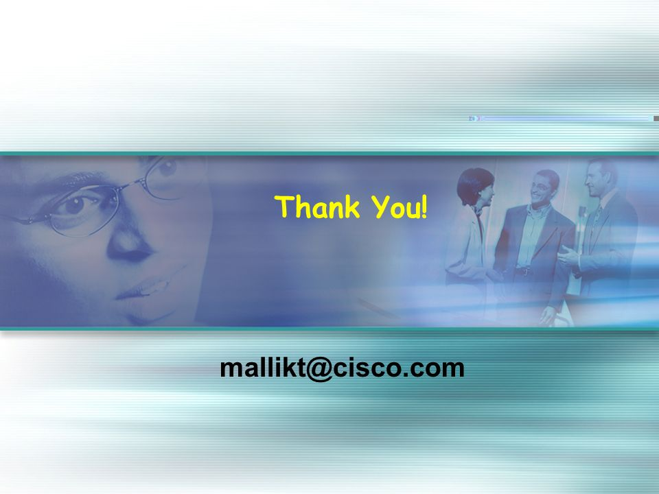 19 © 2004 Cisco Systems, Inc. All rights reserved. Thank You! mallikt@cisco.com