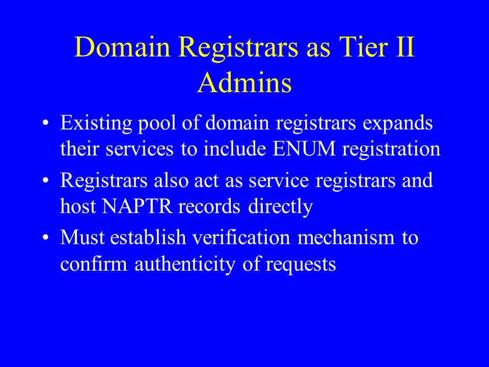 Domain Registrars as Tier II Admins Existing pool of domain registrars expands their services to include ENUM registration Registrars also act as service registrars and host NAPTR records directly Must establish verification mechanism to confirm authenticity of requests