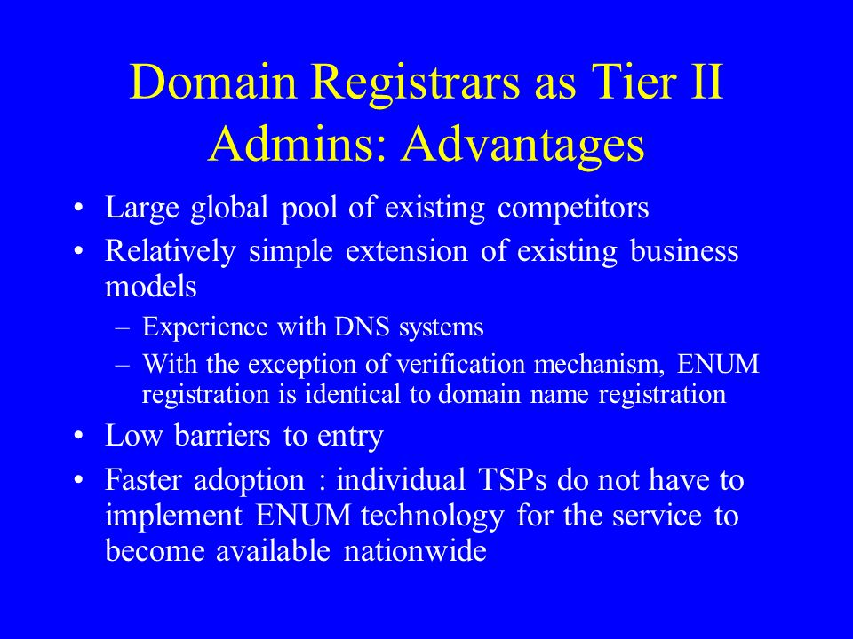 Domain Registrars as Tier II Admins: Advantages Large global pool of existing competitors Relatively simple extension of existing business models –Experience with DNS systems –With the exception of verification mechanism, ENUM registration is identical to domain name registration Low barriers to entry Faster adoption : individual TSPs do not have to implement ENUM technology for the service to become available nationwide