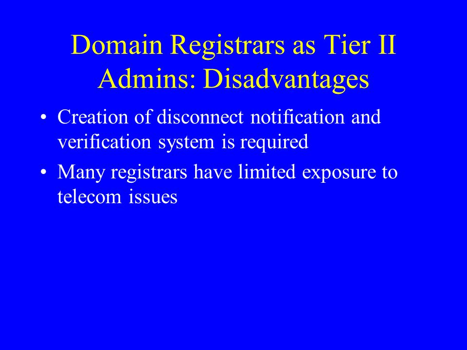 Domain Registrars as Tier II Admins: Disadvantages Creation of disconnect notification and verification system is required Many registrars have limited exposure to telecom issues