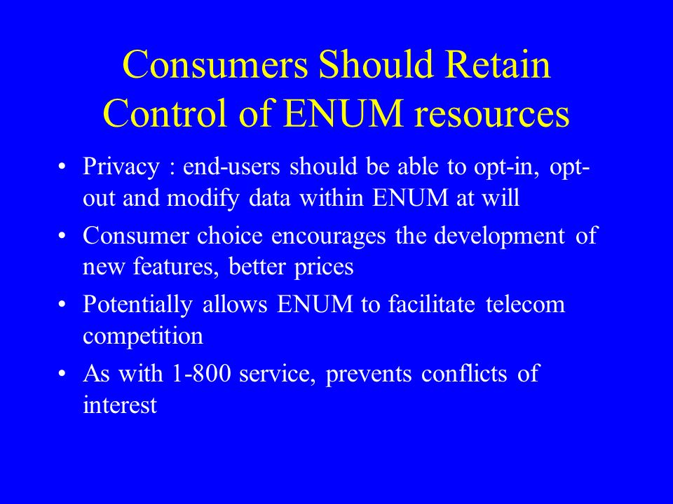 Consumers Should Retain Control of ENUM resources Privacy : end-users should be able to opt-in, opt- out and modify data within ENUM at will Consumer choice encourages the development of new features, better prices Potentially allows ENUM to facilitate telecom competition As with 1-800 service, prevents conflicts of interest