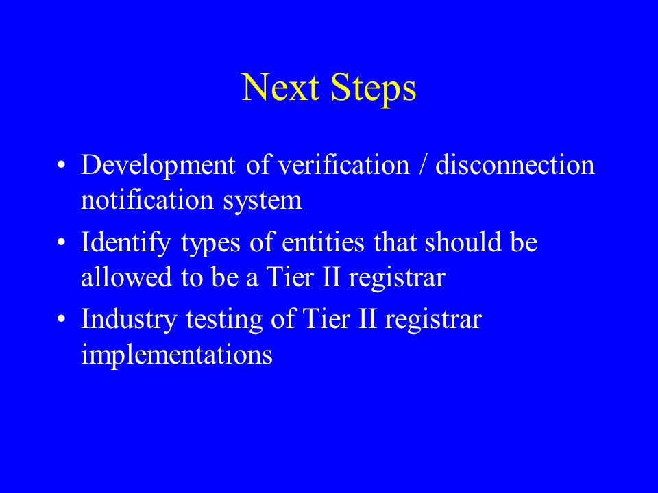 Next Steps Development of verification / disconnection notification system Identify types of entities that should be allowed to be a Tier II registrar Industry testing of Tier II registrar implementations