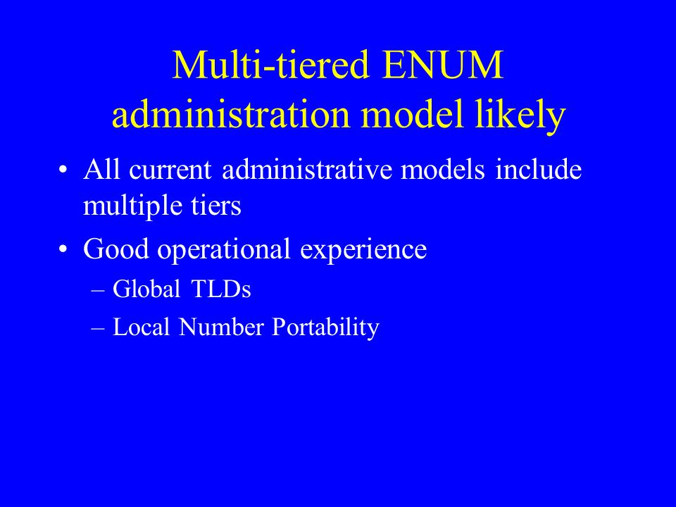 Multi-tiered ENUM administration model likely All current administrative models include multiple tiers Good operational experience –Global TLDs –Local Number Portability