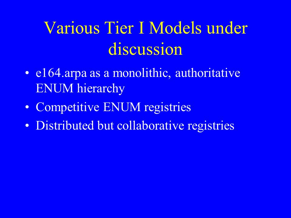 Various Tier I Models under discussion e164.arpa as a monolithic, authoritative ENUM hierarchy Competitive ENUM registries Distributed but collaborative registries