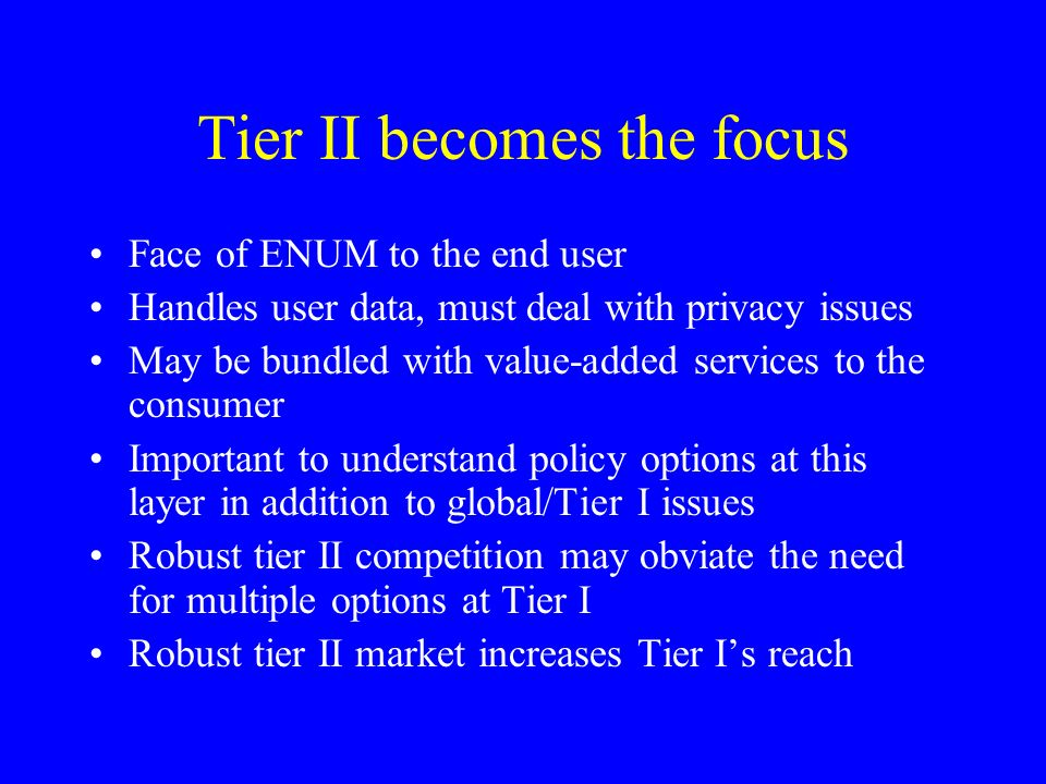 Tier II becomes the focus Face of ENUM to the end user Handles user data, must deal with privacy issues May be bundled with value-added services to the consumer Important to understand policy options at this layer in addition to global/Tier I issues Robust tier II competition may obviate the need for multiple options at Tier I Robust tier II market increases Tier Is reach