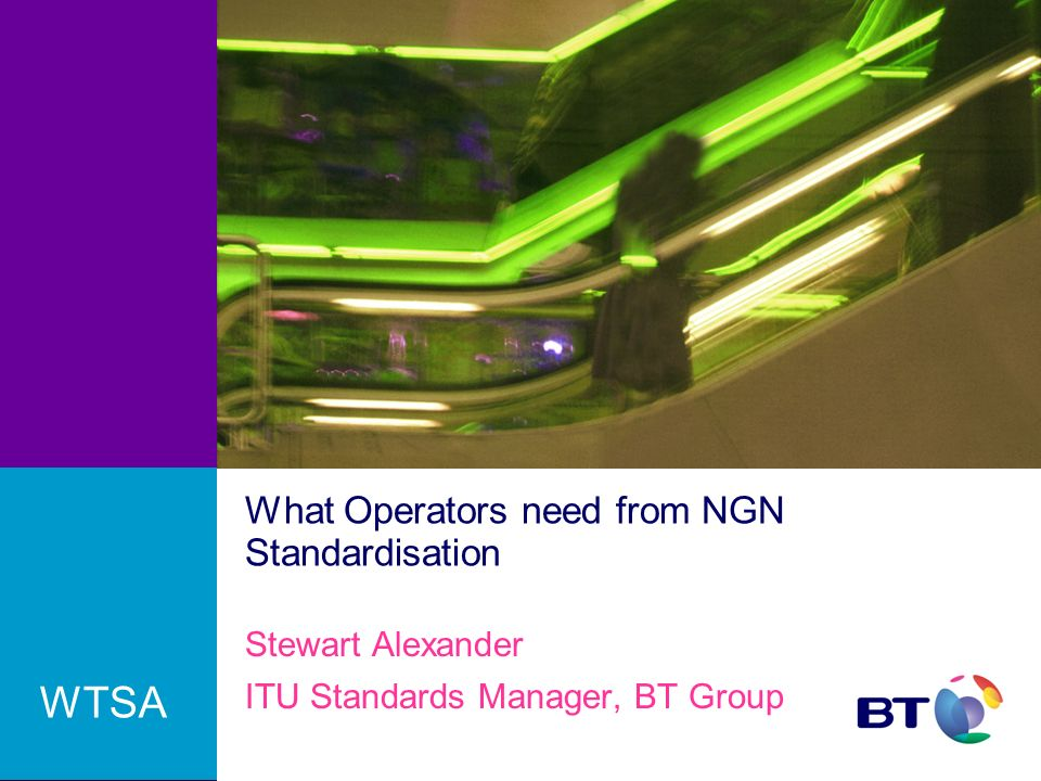 What Operators need from NGN Standardisation Stewart Alexander ITU Standards Manager, BT Group WTSA