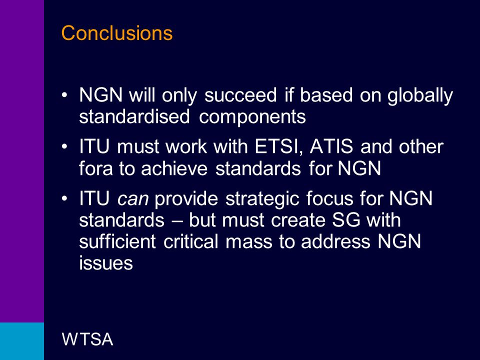 WTSA Conclusions NGN will only succeed if based on globally standardised components ITU must work with ETSI, ATIS and other fora to achieve standards for NGN ITU can provide strategic focus for NGN standards – but must create SG with sufficient critical mass to address NGN issues