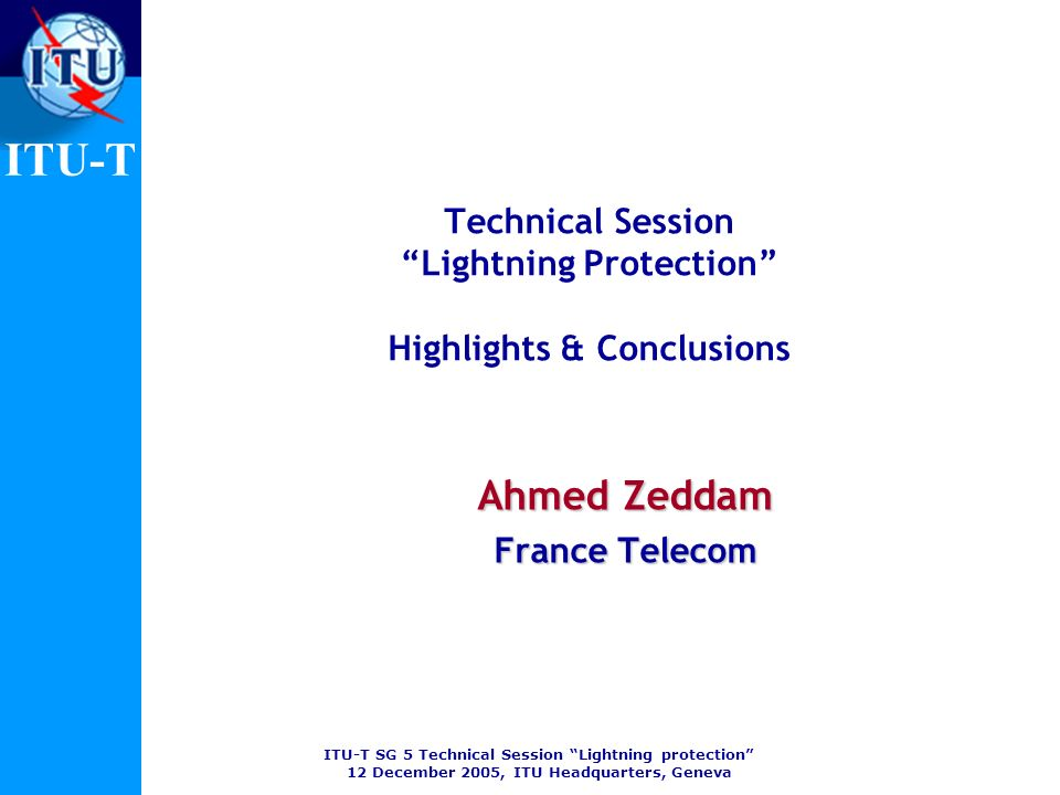 ITU-T SG 5 Technical Session Lightning protection 12 December 2005, ITU Headquarters, Geneva ITU-T Technical Session Lightning Protection Highlights & Conclusions Ahmed Zeddam France Telecom