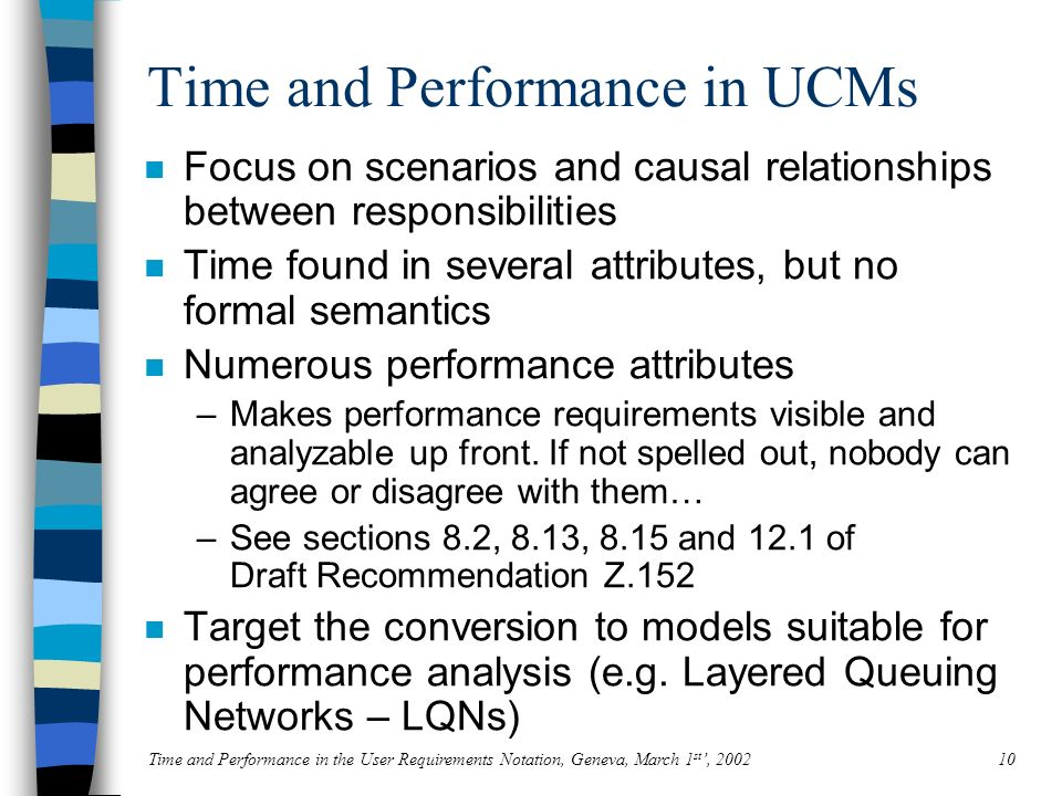 Time and Performance in the User Requirements Notation, Geneva, March 1 st, 200210 Time and Performance in UCMs n Focus on scenarios and causal relationships between responsibilities n Time found in several attributes, but no formal semantics n Numerous performance attributes –Makes performance requirements visible and analyzable up front.