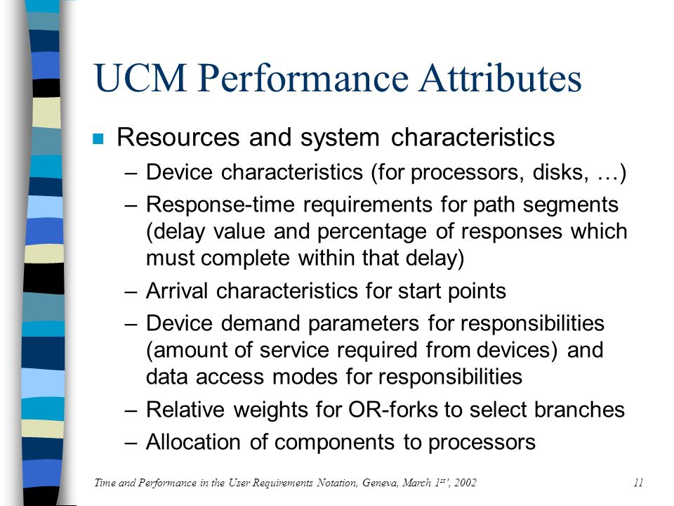 Time and Performance in the User Requirements Notation, Geneva, March 1 st, 200211 UCM Performance Attributes n Resources and system characteristics –Device characteristics (for processors, disks, …) –Response-time requirements for path segments (delay value and percentage of responses which must complete within that delay) –Arrival characteristics for start points –Device demand parameters for responsibilities (amount of service required from devices) and data access modes for responsibilities –Relative weights for OR-forks to select branches –Allocation of components to processors