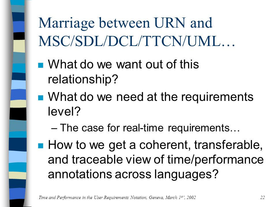 Time and Performance in the User Requirements Notation, Geneva, March 1 st, 200222 Marriage between URN and MSC/SDL/DCL/TTCN/UML… n What do we want out of this relationship.