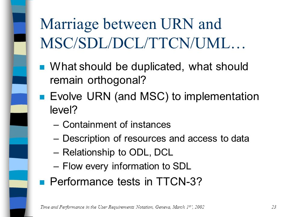 Time and Performance in the User Requirements Notation, Geneva, March 1 st, 200223 Marriage between URN and MSC/SDL/DCL/TTCN/UML… n What should be duplicated, what should remain orthogonal.