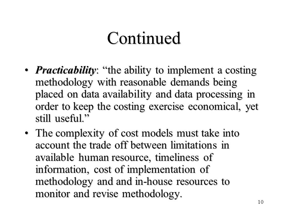 10 Continued Practicability: the ability to implement a costing methodology with reasonable demands being placed on data availability and data process