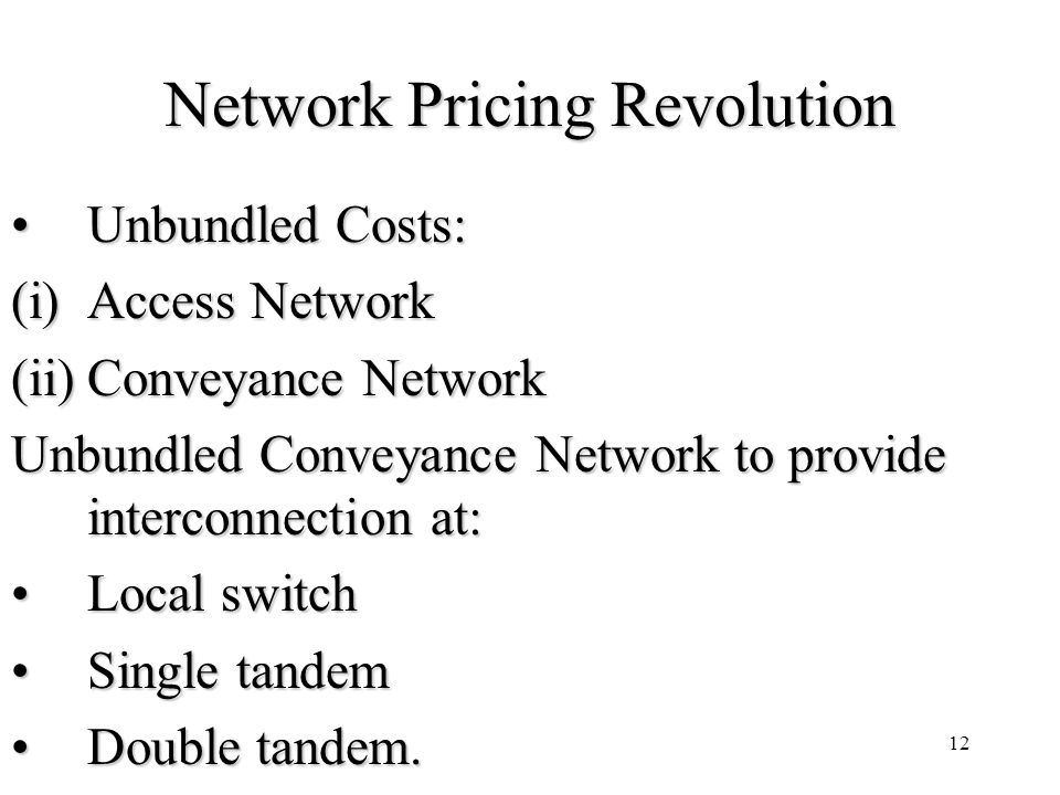 12 Network Pricing Revolution Unbundled Costs:Unbundled Costs: (i)Access Network (ii)Conveyance Network Unbundled Conveyance Network to provide interconnection at: Local switchLocal switch Single tandemSingle tandem Double tandem.Double tandem.