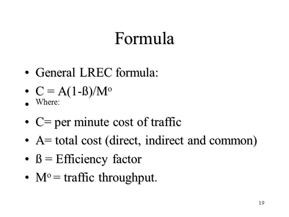 19 Formula General LREC formula:General LREC formula: C = A(1-ß)/M oC = A(1-ß)/M o Where: Where: C= per minute cost of trafficC= per minute cost of traffic A= total cost (direct, indirect and common)A= total cost (direct, indirect and common) ß = Efficiency factorß = Efficiency factor M o = traffic throughputM o = traffic throughput.