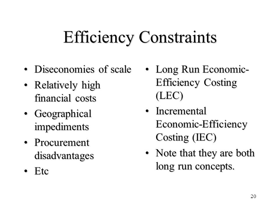 20 Efficiency Constraints Diseconomies of scaleDiseconomies of scale Relatively high financial costsRelatively high financial costs Geographical imped