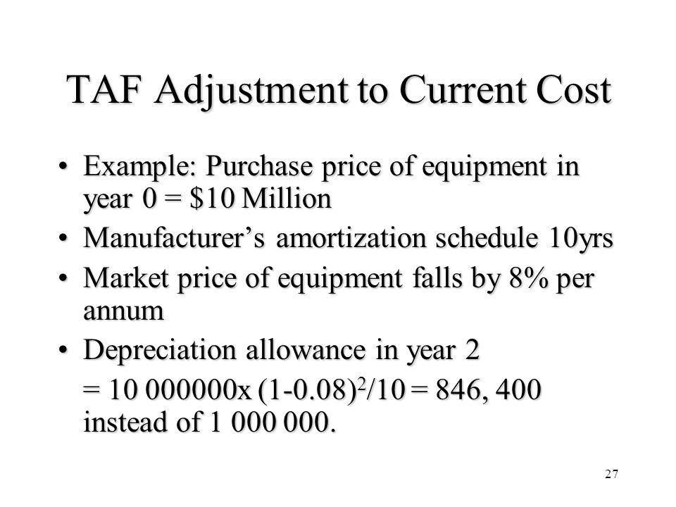 27 TAF Adjustment to Current Cost Example: Purchase price of equipment in year 0 = $10 MillionExample: Purchase price of equipment in year 0 = $10 Million Manufacturers amortization schedule 10yrsManufacturers amortization schedule 10yrs Market price of equipment falls by 8% per annumMarket price of equipment falls by 8% per annum Depreciation allowance in year 2Depreciation allowance in year 2 = 10 000000x (1-0.08) 2 /10 = 846, 400 instead of 1 000 000.