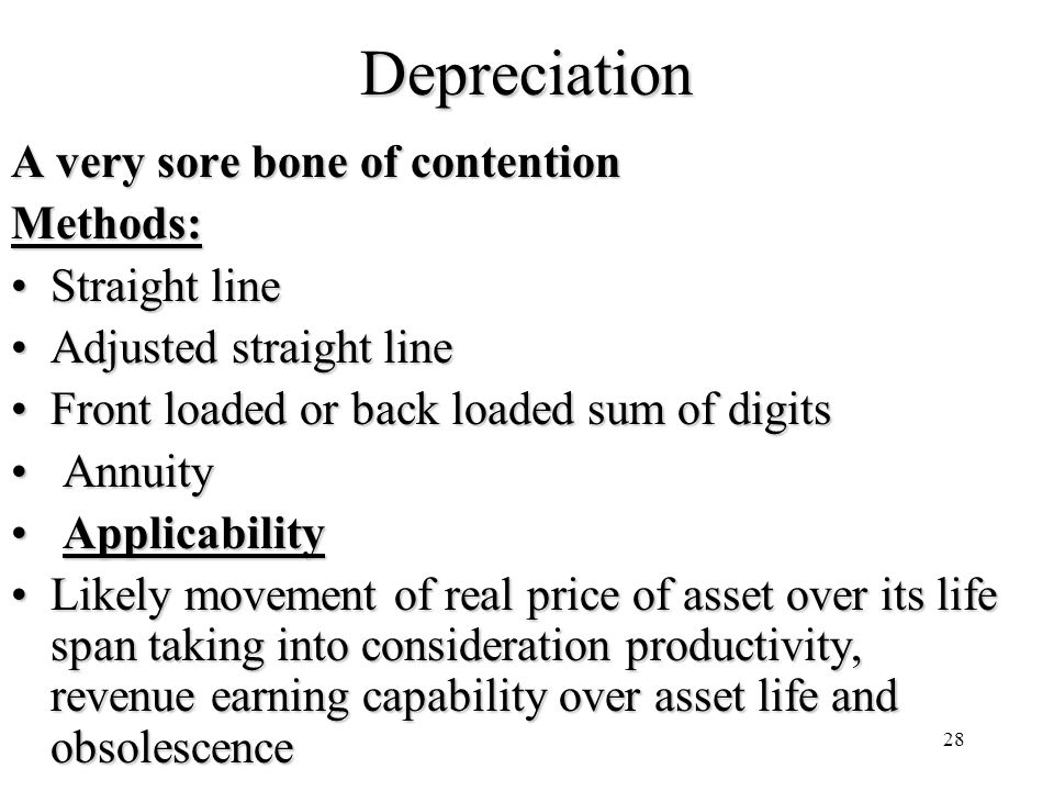 28Depreciation A very sore bone of contention Methods: Straight lineStraight line Adjusted straight lineAdjusted straight line Front loaded or back loaded sum of digitsFront loaded or back loaded sum of digits Annuity Annuity Applicability Applicability Likely movement of real price of asset over its life span taking into consideration productivity, revenue earning capability over asset life and obsolescenceLikely movement of real price of asset over its life span taking into consideration productivity, revenue earning capability over asset life and obsolescence