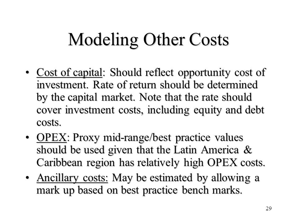 29 Modeling Other Costs Cost of capital: Should reflect opportunity cost of investment. Rate of return should be determined by the capital market. Not