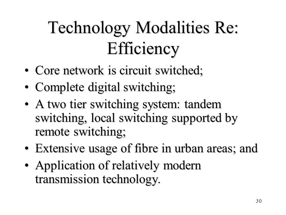 30 Technology Modalities Re: Efficiency Core network is circuit switched;Core network is circuit switched; Complete digital switching;Complete digital switching; A two tier switching system: tandem switching, local switching supported by remote switching;A two tier switching system: tandem switching, local switching supported by remote switching; Extensive usage of fibre in urban areas; andExtensive usage of fibre in urban areas; and Application of relatively modern transmission technology.Application of relatively modern transmission technology.