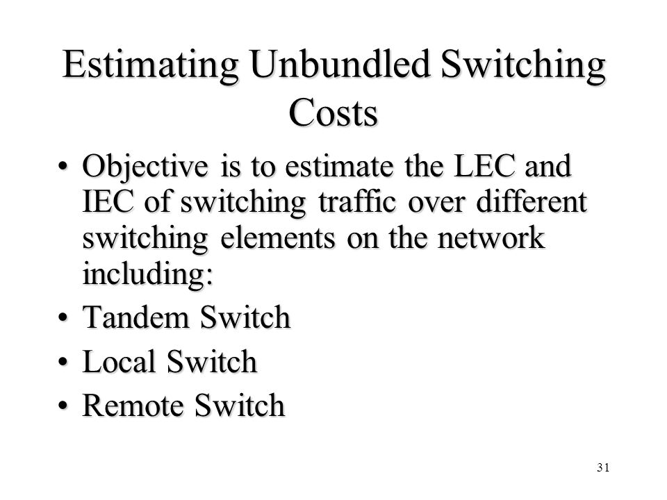 31 Estimating Unbundled Switching Costs Objective is to estimate the LEC and IEC of switching traffic over different switching elements on the network