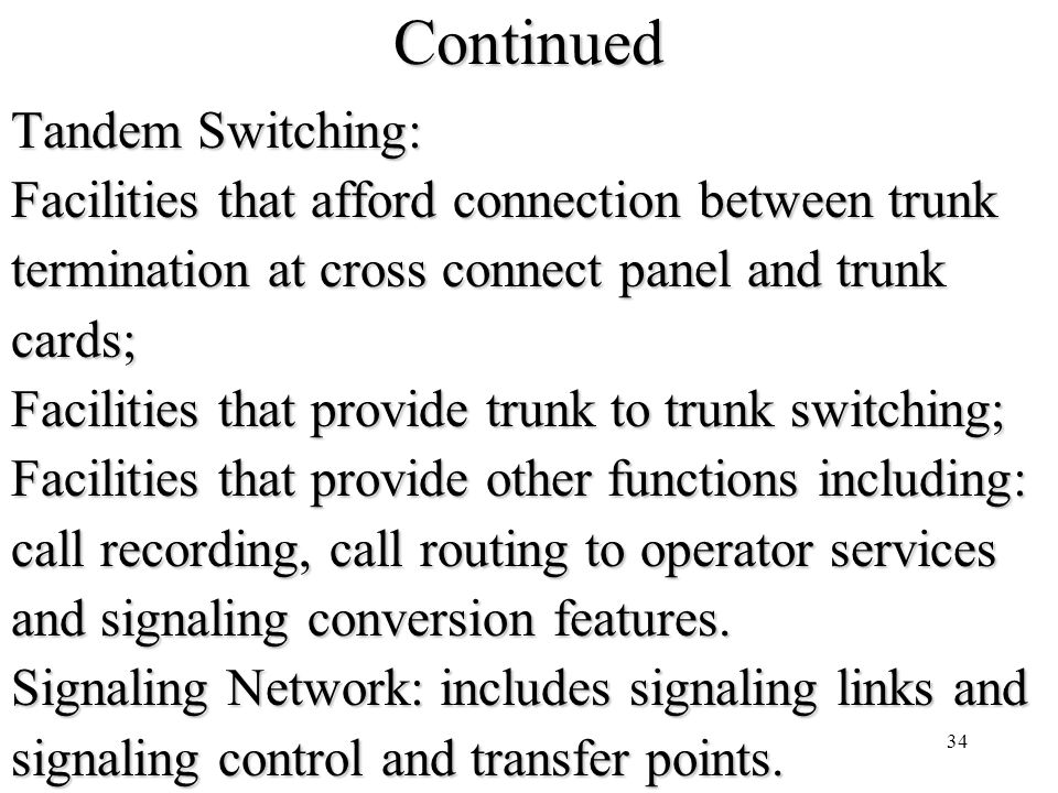 34Continued Tandem Switching: Facilities that afford connection between trunk termination at cross connect panel and trunk cards; Facilities that provide trunk to trunk switching; Facilities that provide other functions including: call recording, call routing to operator services and signaling conversion features.