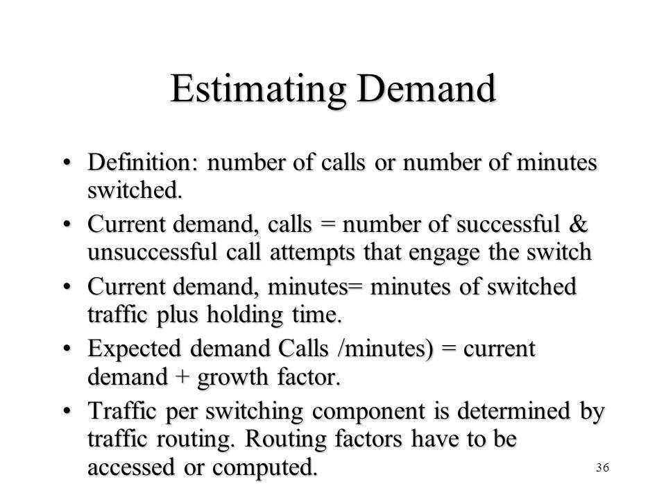 36 Estimating Demand Definition: number of calls or number of minutes switched.Definition: number of calls or number of minutes switched. Current dema