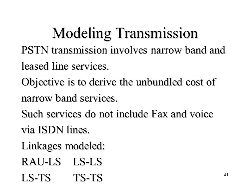 41 Modeling Transmission PSTN transmission involves narrow band and leased line services. Objective is to derive the unbundled cost of narrow band ser