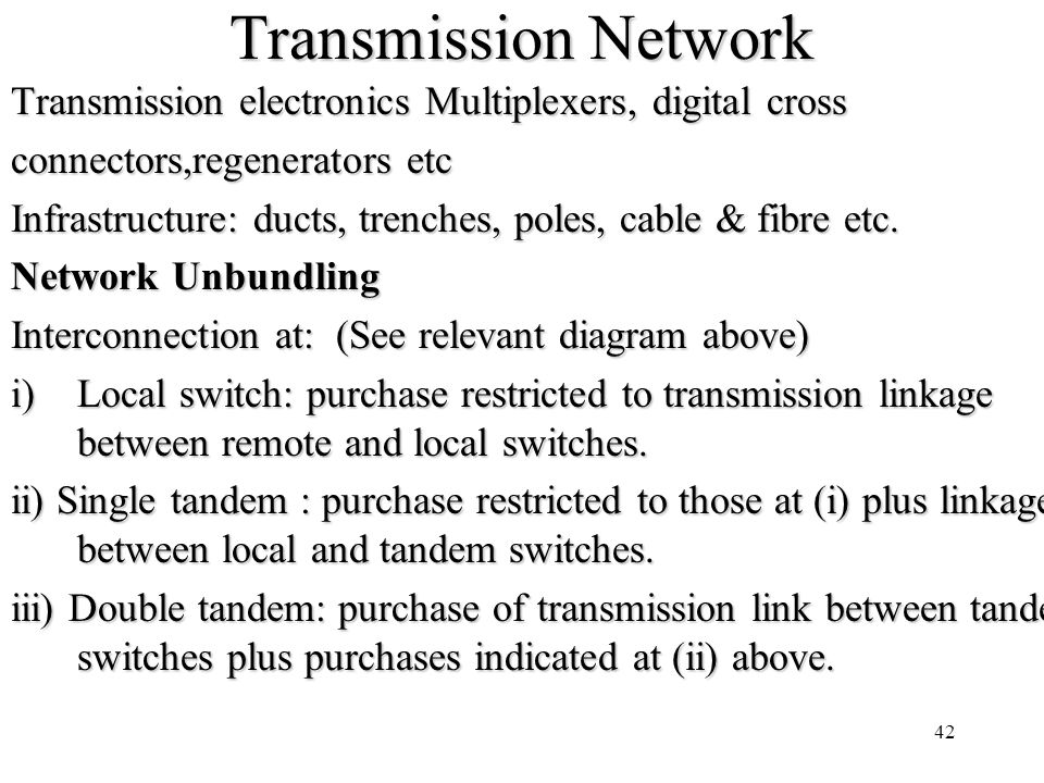 42 Transmission Network Transmission electronics Multiplexers, digital cross connectors,regenerators etc Infrastructure: ducts, trenches, poles, cable & fibre etc.