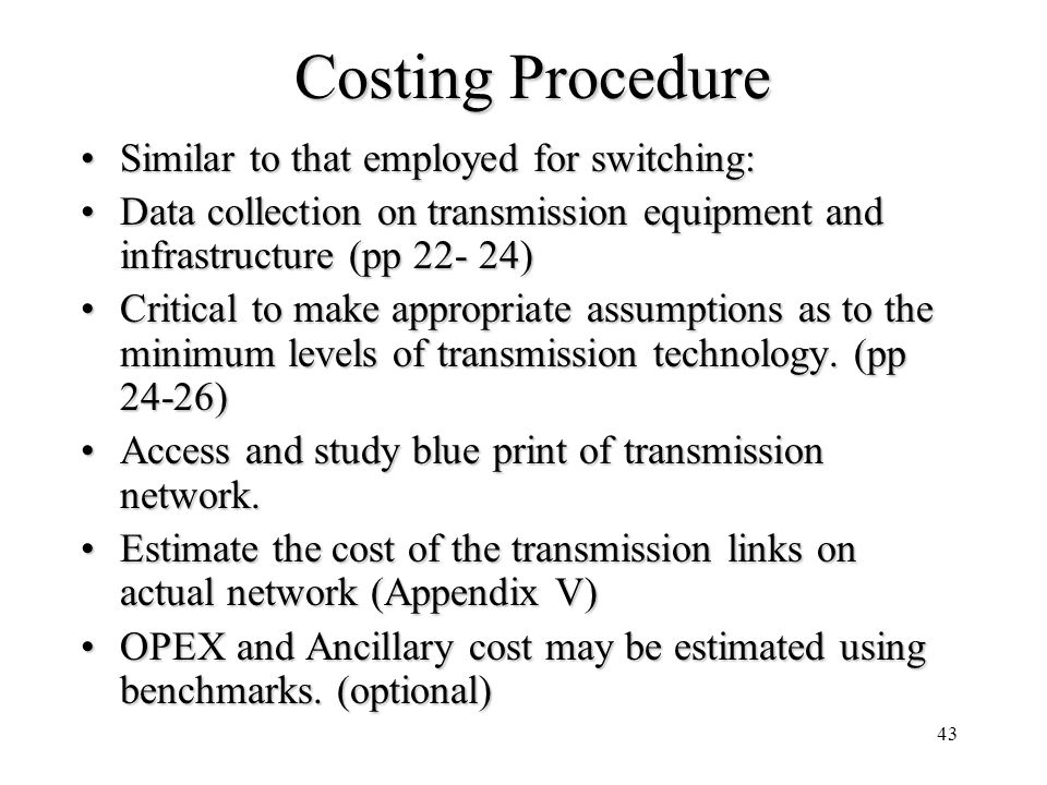 43 Costing Procedure Similar to that employed for switching:Similar to that employed for switching: Data collection on transmission equipment and infr