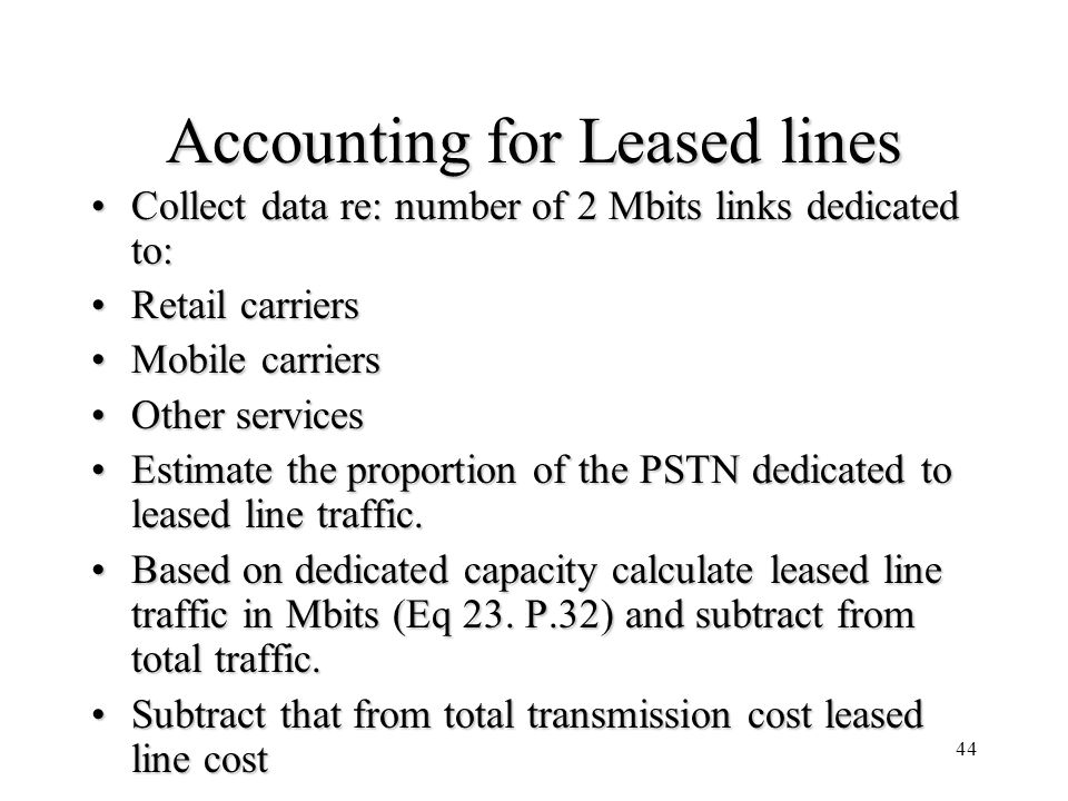 44 Accounting for Leased lines Collect data re: number of 2 Mbits links dedicated to:Collect data re: number of 2 Mbits links dedicated to: Retail carriersRetail carriers Mobile carriersMobile carriers Other servicesOther services Estimate the proportion of the PSTN dedicated to leased line traffic.Estimate the proportion of the PSTN dedicated to leased line traffic.