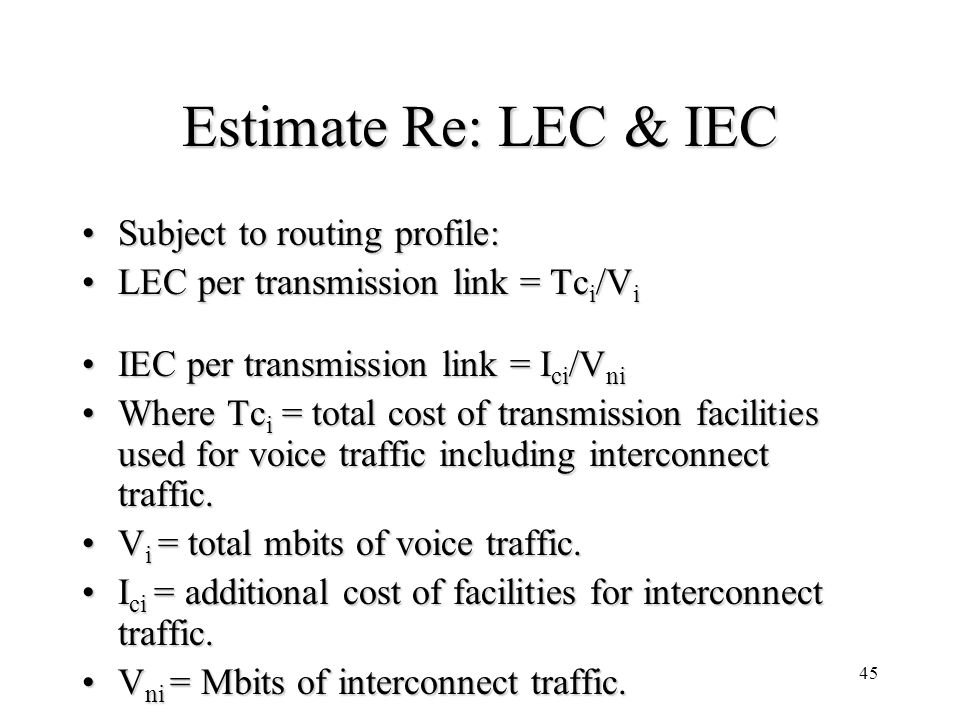 45 Estimate Re: LEC & IEC Subject to routing profile:Subject to routing profile: LEC per transmission link = Tc i /V iLEC per transmission link = Tc i /V i IEC per transmission link = I ci /V niIEC per transmission link = I ci /V ni Where Tc i = total cost of transmission facilities used for voice traffic including interconnect traffic.Where Tc i = total cost of transmission facilities used for voice traffic including interconnect traffic.
