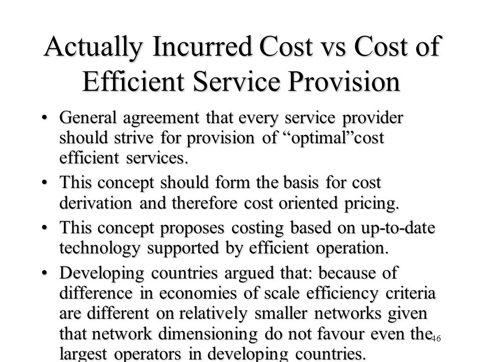 46 Actually Incurred Cost vs Cost of Efficient Service Provision General agreement that every service provider should strive for provision of optimalc